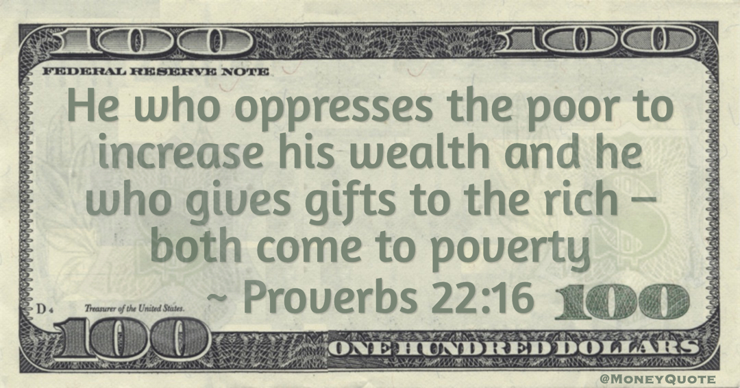He who oppresses the poor to increase his wealth and he who gives gifts to the rich – both come to poverty Quote