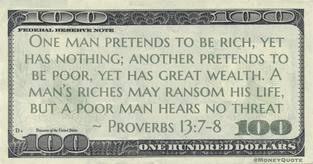One man pretends to be rich, yet has nothing; another pretends to be poor, yet has great wealth. A man's riches may ransom his life, but a poor man hears no threat Quote
