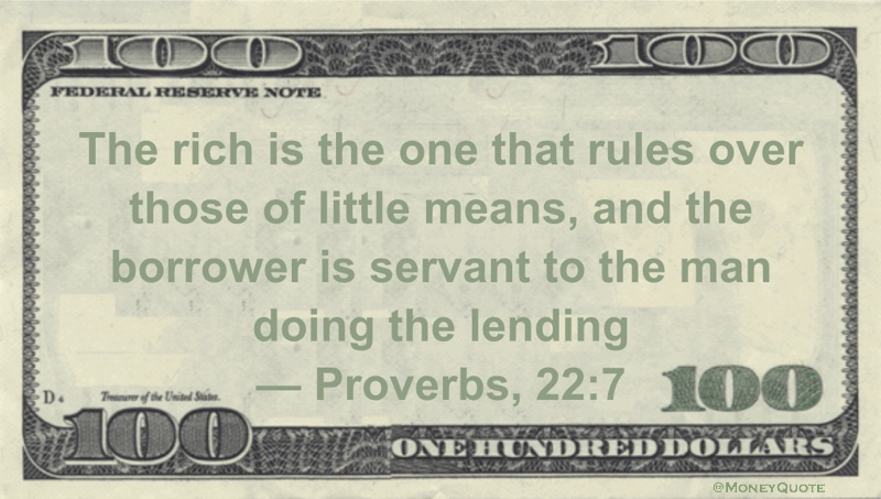The rich is the one that rules over those of little means, and the borrower is servant to the man doing the lending Quote