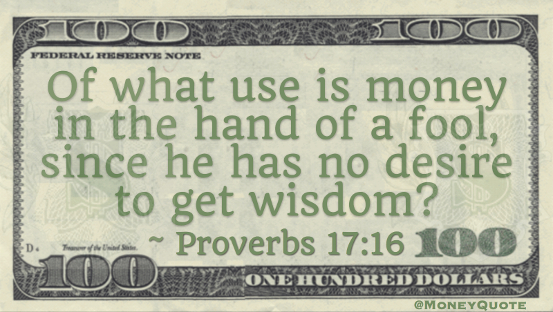 Of what use is money in the hand of a fool, since he has no desire to get wisdom Quote