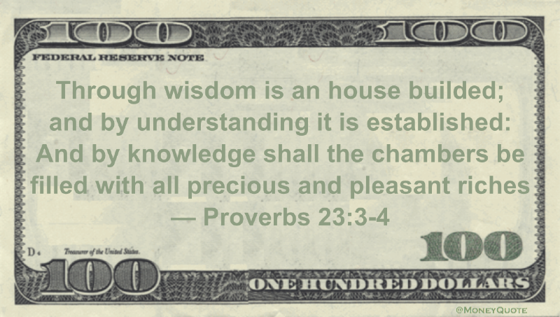 "Through wisdom is an house builded;<br /> and by understanding it is established:<br /> And by knowledge shall the chambers be filled with all precious and pleasant riches Quote"" width=""630″ height=""330″ /><br />  </p> <p>""Through wisdom is an house builded;<br /> and by understanding it is established:<br /> And by knowledge shall the chambers be filled with all precious and pleasant riches"" — Proverbs 23:3-4</p> <p> <br /> Share the Proverbs 23:3-4 Money quote image above on your site:<br /> <textarea style="