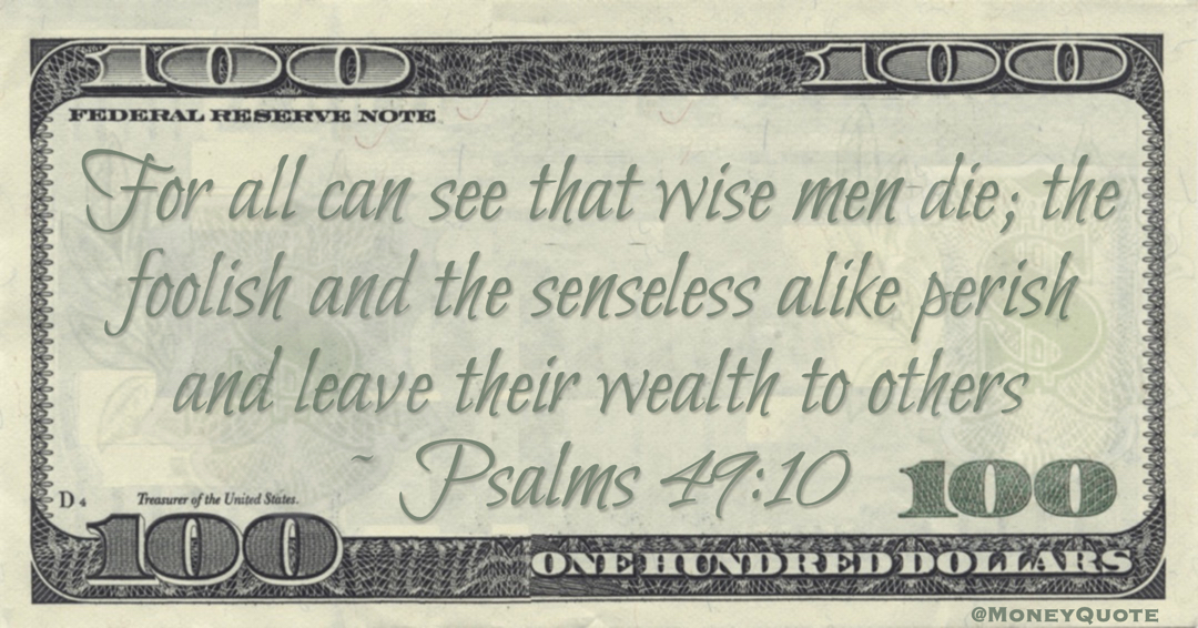 For all can see that wise men die; the foolish and the senseless alike perish and leave their wealth to others Quote