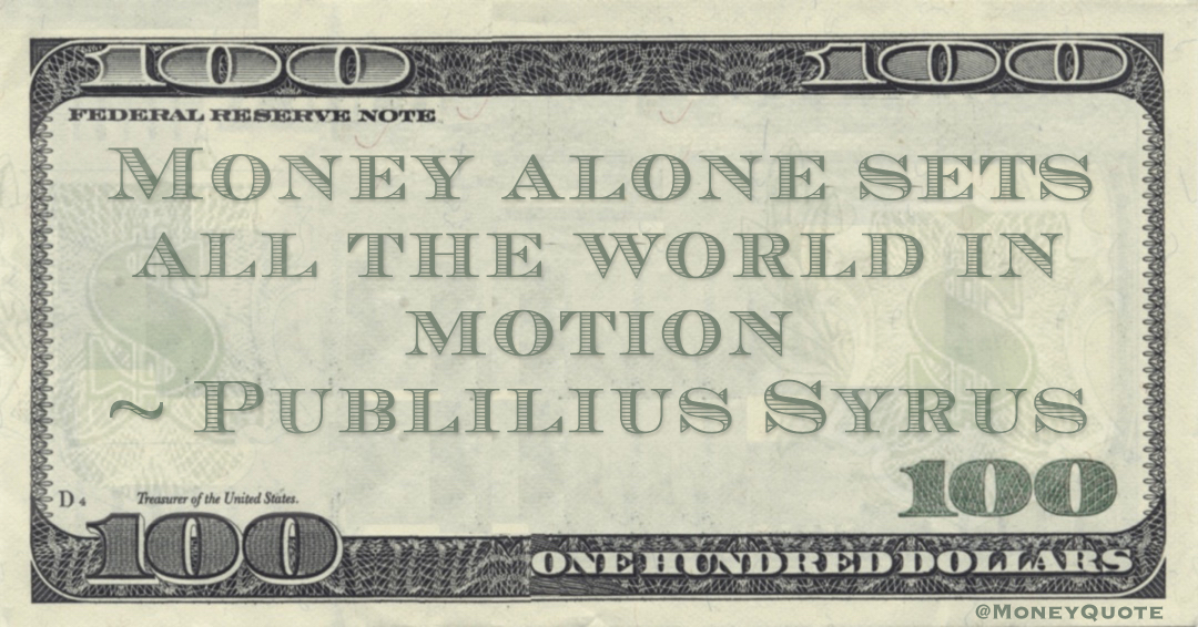 Money alone sets all the world in motion Quote