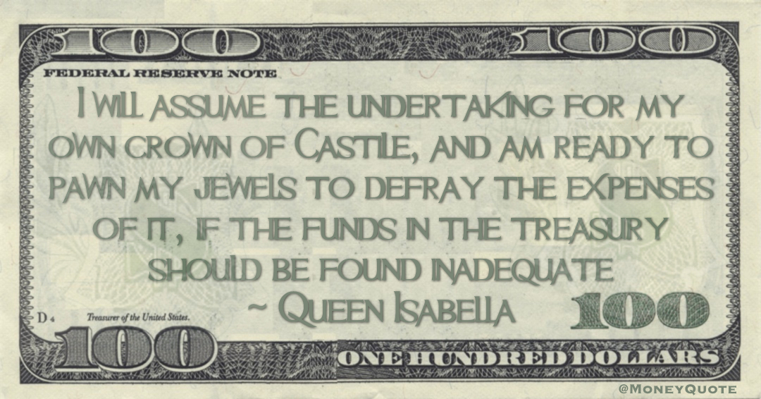 I will assume the undertaking for my own crown of Castile, and am ready to pawn my jewels to defray the expenses of it, if the funds in the treasury should be found inadequate Quote