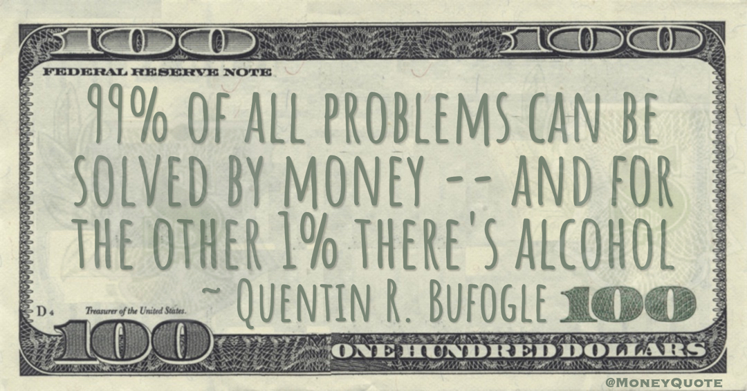99% of all problems can be solved by money -- and for the other 1% there's alcohol Quote