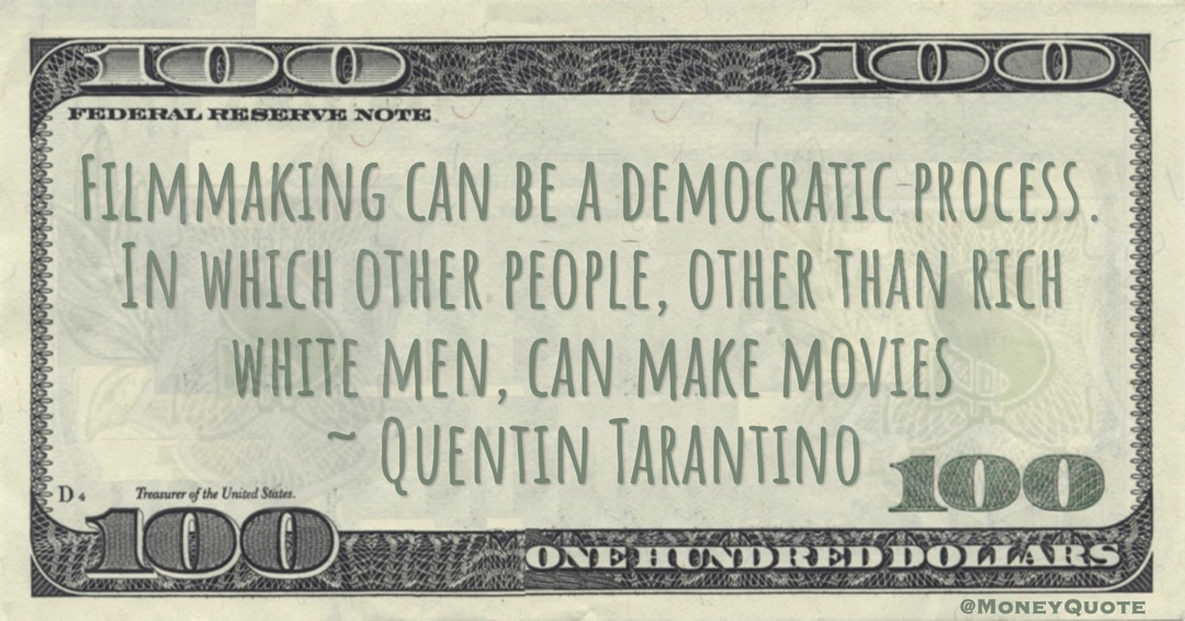 Filmmaking can be a democratic process. In which other people, other than rich white men, can make movies Quote