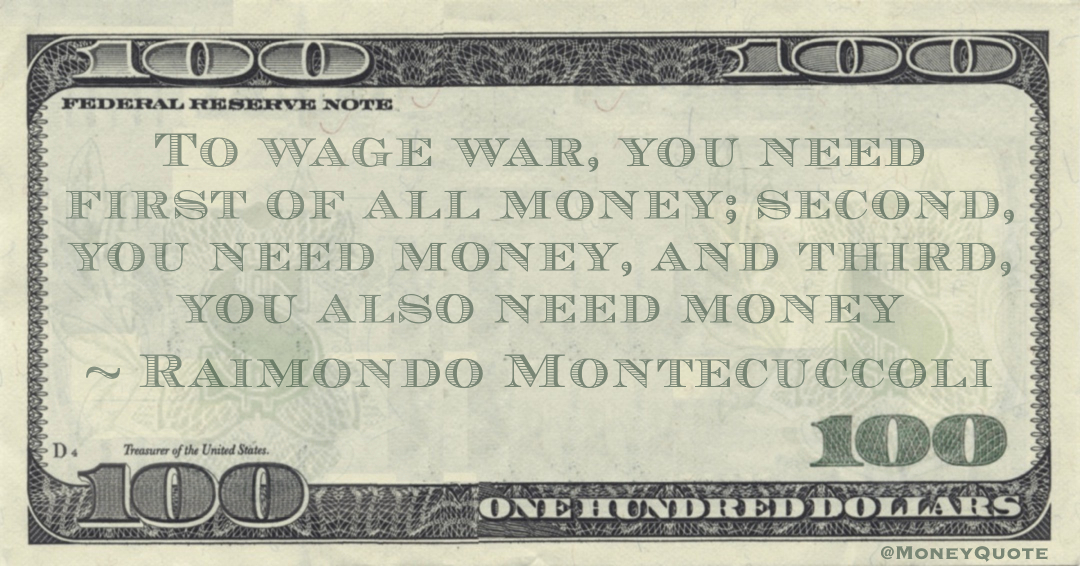 To wage war, you need first of all money; second, you need money, and third, you also need money Quote