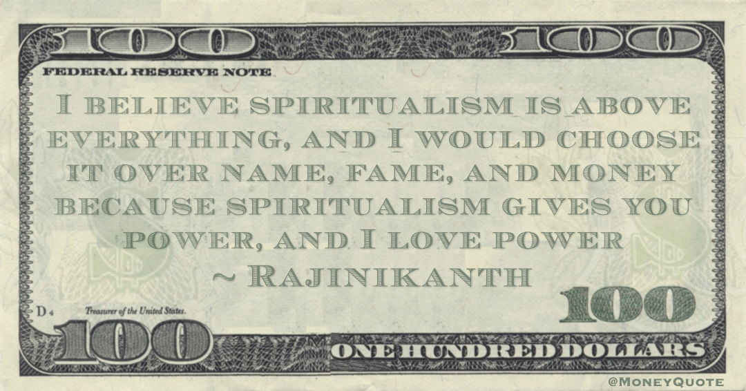 I believe spiritualism is above everything, and I would choose it over name, fame, and money because spiritualism gives you power, and I love power Quote