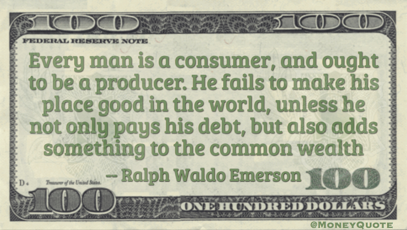 Every Man is a consumer an d out to be a producer. Not only pay debt but add to the common wealth Quote