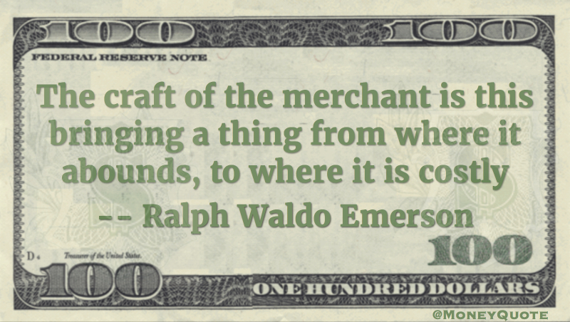 craft of the merchant is bringing thing from where it abounds to where it is costly Quote