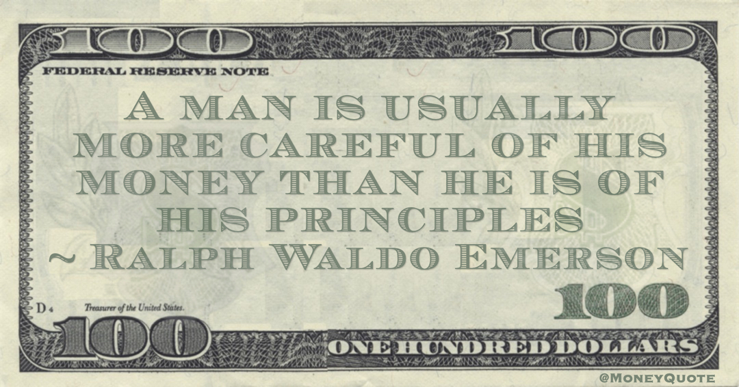 Ralph Waldo Emerson A man is usually more careful of his money than he is of his principles quote