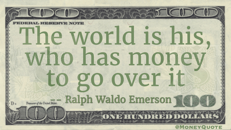 The world is his who has money to go over it Quote