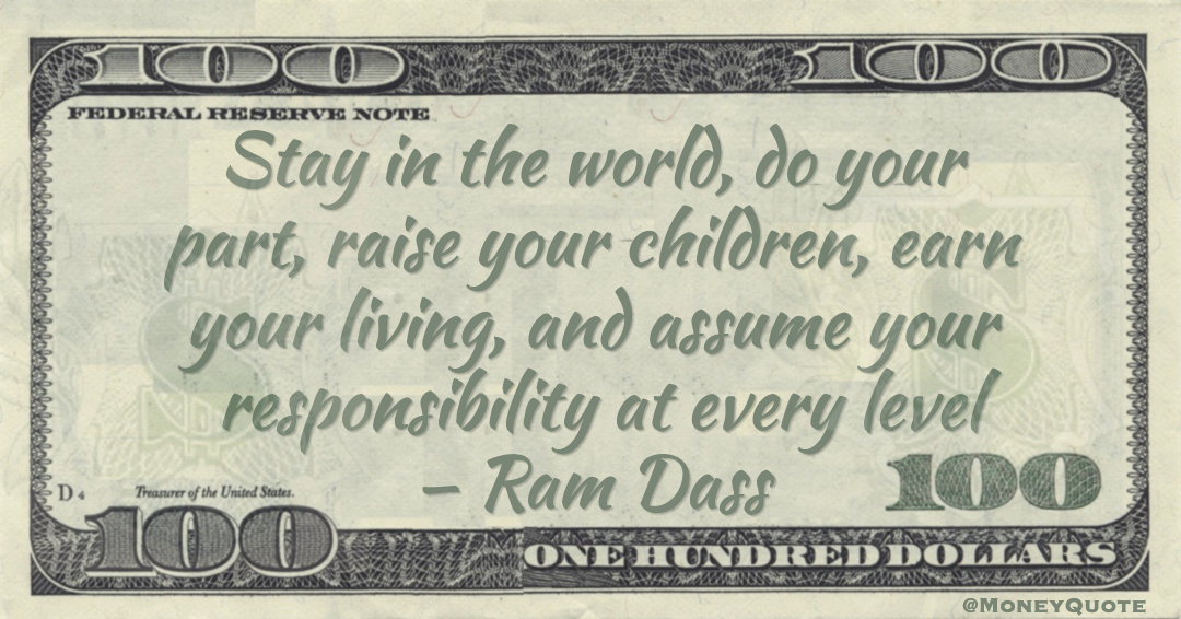 Stay in the world, do your part, raise your children, earn your living, and assume your responsibility at every level Quote
