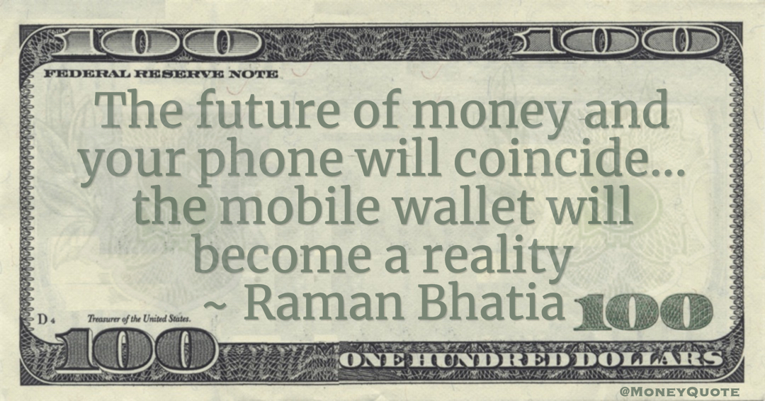Raman Bhatia The future of money and your phone will coincide... the mobile wallet will become a reality quote