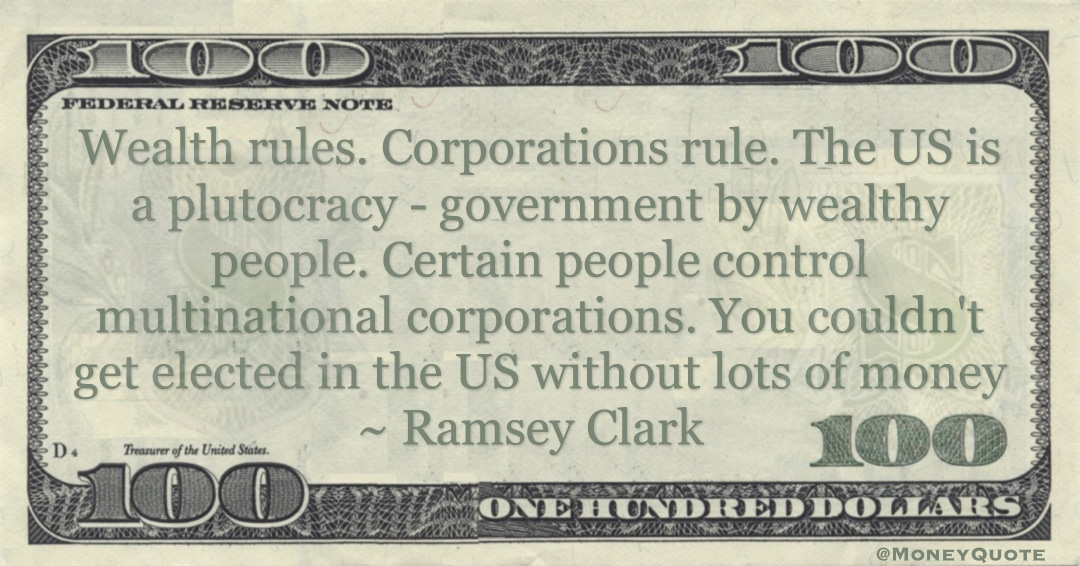 Wealth rules. Corporations rule. The US is a plutocracy - government by wealthy people. Certain people control multinational corporations. You couldn't get elected in the US without lots of money Quote
