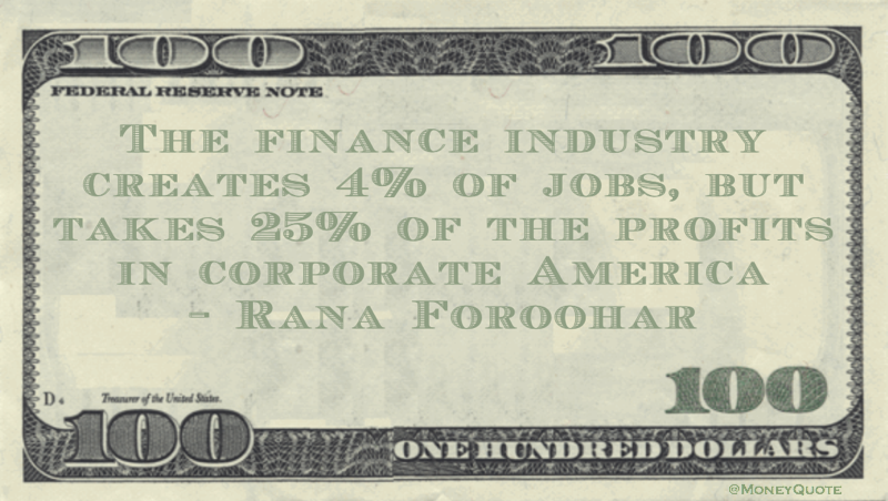 Rana Foroohar The finance industry creates 4% of jobs, but takes 25% of the profits in corporate America quote
