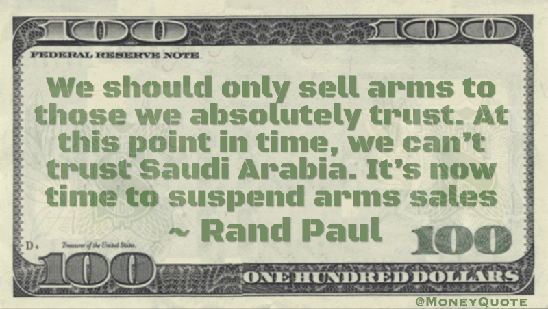 We should only sell arms to those we absolutely trust. At this point in time, we can't trust Saudi Arabia. It's now time to suspend arms sales Quote
