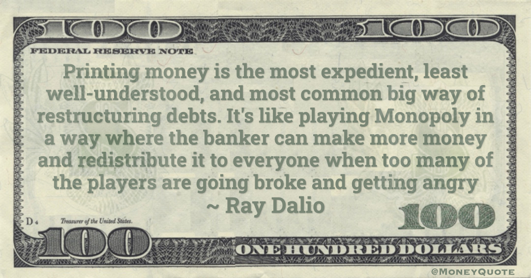 Printing money is the most expedient, least well-understood, and most common big way of restructuring debts. It's like playing Monopoly in a way where the banker can make more money and redistribute it to everyone when too many of the players are going broke and getting angry Quote