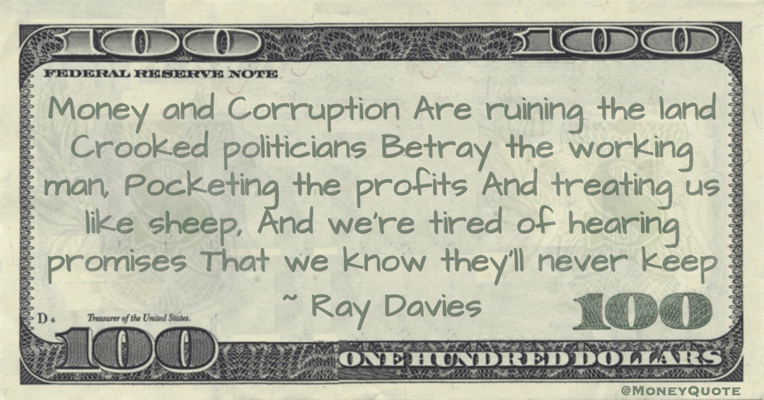 Ray Davies Money and Corruption Are ruining the land Crooked politicians Betray the working man, Pocketing the profits And treating us like sheep, And we're tired of hearing promises That we know they'll never keep quote