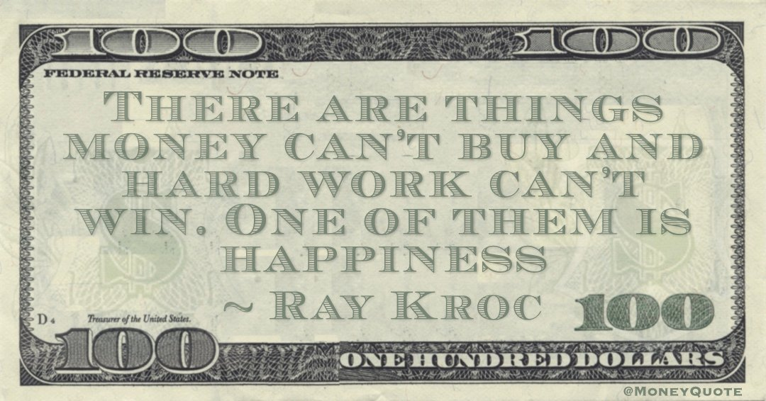 There are things money can't buy and hard work can't win. One of them is happiness Quote