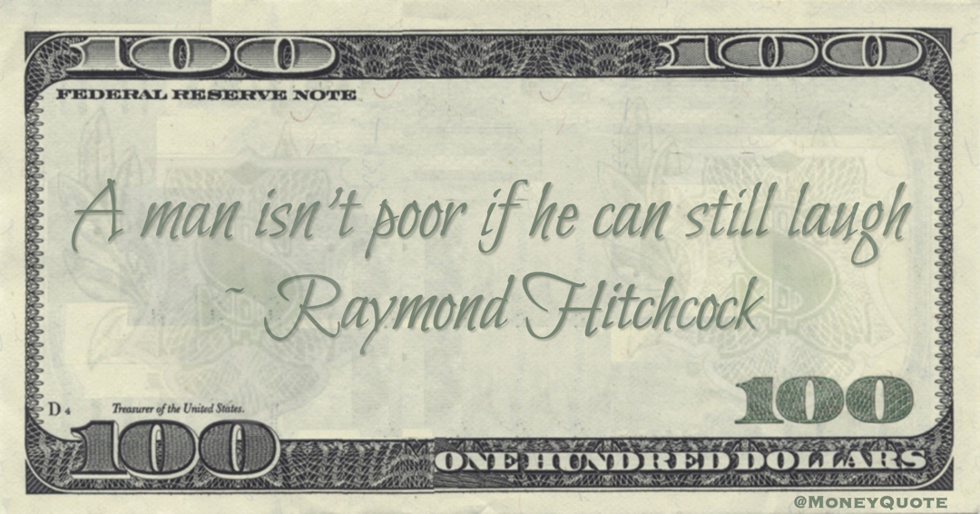 Raymond Hitchcock A man isn't poor if he can still laugh quote