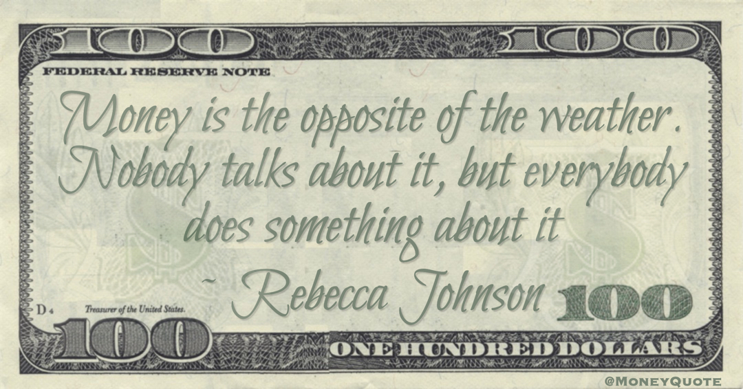 Money is the opposite of the weather. Nobody talks about it, but everybody does something about it Quote