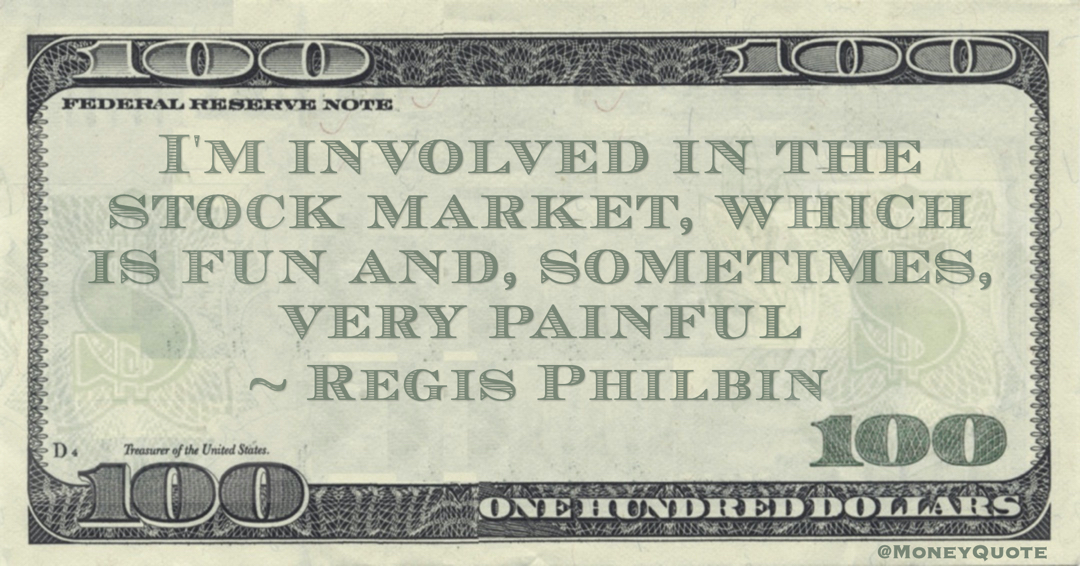 I'm involved in the stock market, which is fun and, sometimes, very painful Quote