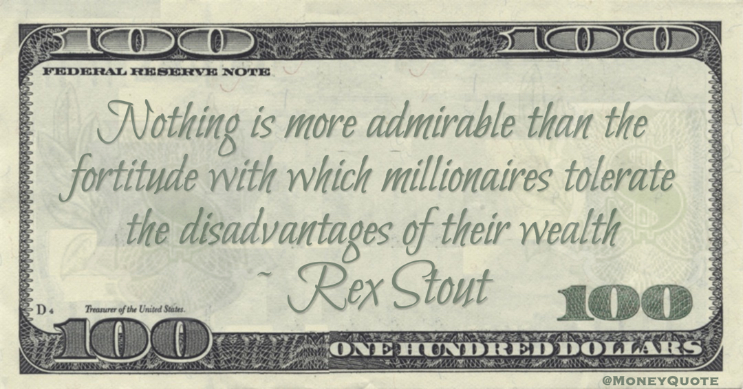 Nothing is more admirable than the fortitude with which millionaires tolerate the disadvantages of their wealth Quote