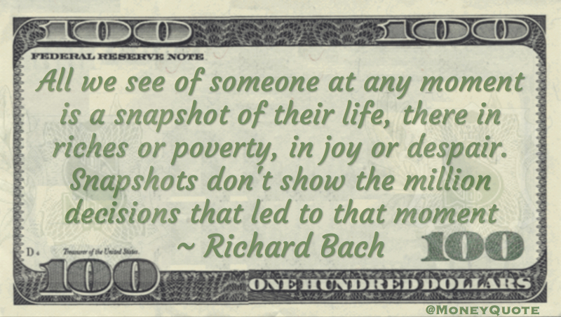 All we see of someone at any moment is a snapshot of their life, there in riches or poverty Quote