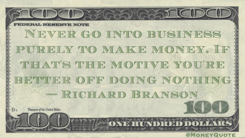 Never go into business purely to make money. If that's the motive you're better off doing nothing Quote