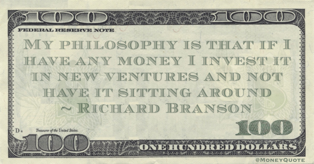 My philosophy is that if I have any money I invest it in new ventures and not have it sitting around Quote