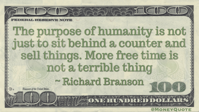 Purpose of humanity is not to sit behind a counter and sell things Quote