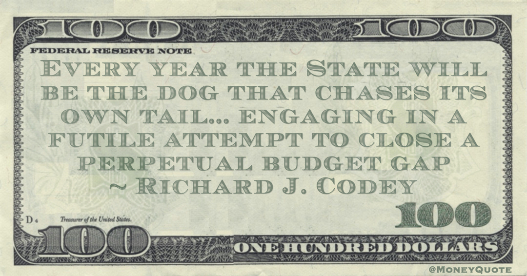 Every year the State will be the dog that chases its own tail... engaging in a futile attempt to close a perpetual budget gap Quote