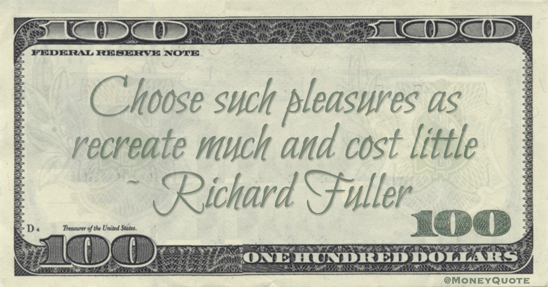 Richard Fuller Choose such pleasures as recreate much and cost little quote