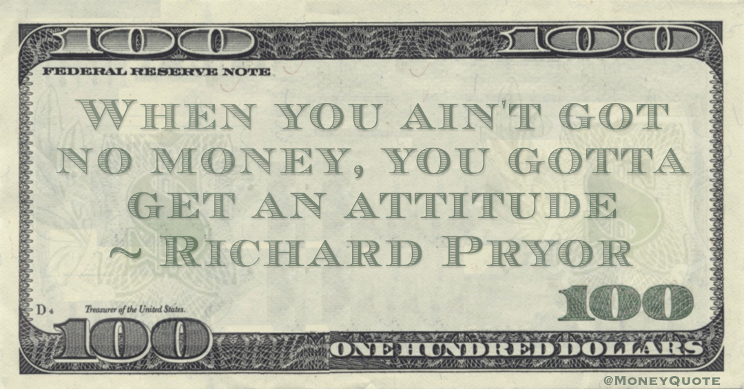 When you ain't got no money, you gotta get an attitude Quote