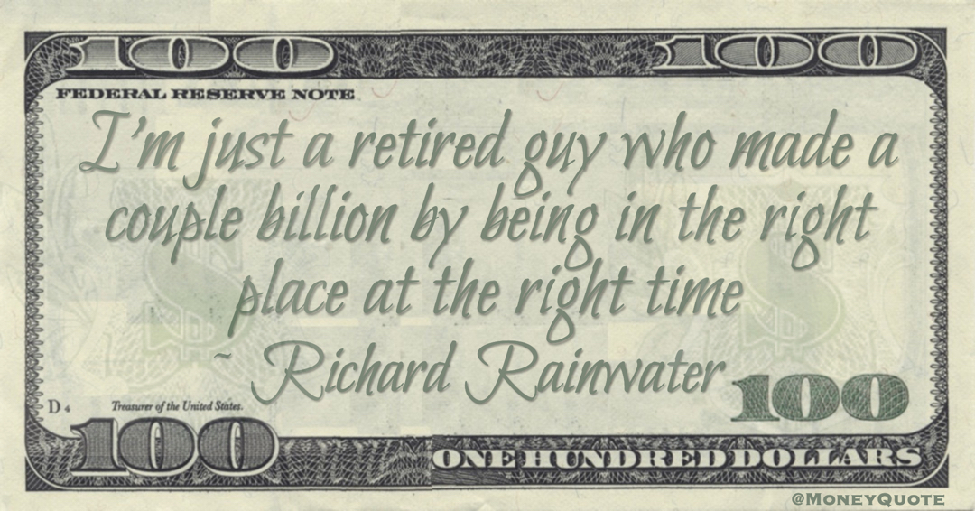 I'm just a retired guy who made a couple billion by being in the right place at the right time Quote