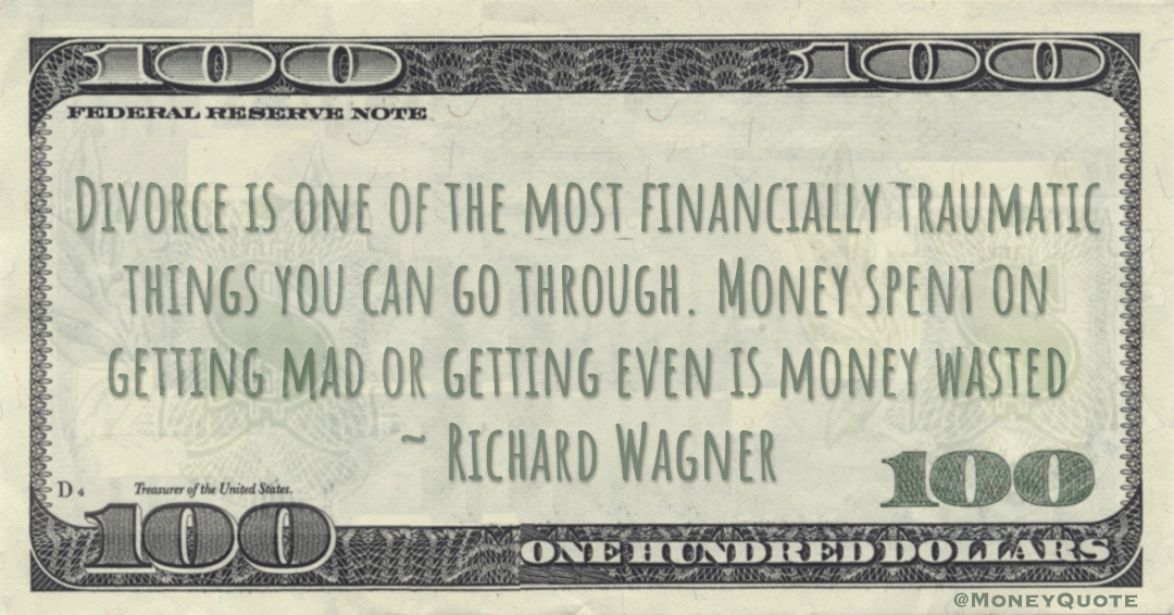 Divorce is one of the most financially traumatic things you can go through. Money spent on getting mad or getting even is money wasted Quote