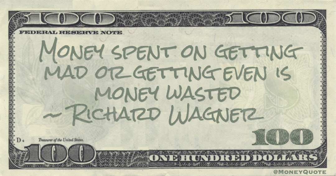 Money spent on getting mad or getting even is money wasted Quote