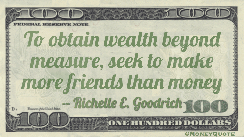 To obtain wealth beyond measure, seek to make more friends than money Quote