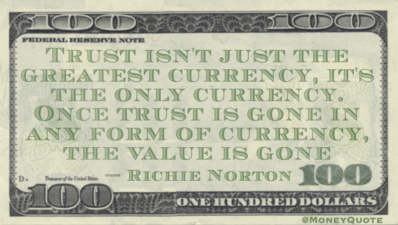 Trust is the only currency.  Once trust is gone, the value is gone Quote