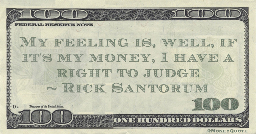 My feeling is, well, if it's my money, I have a right to judge Quote