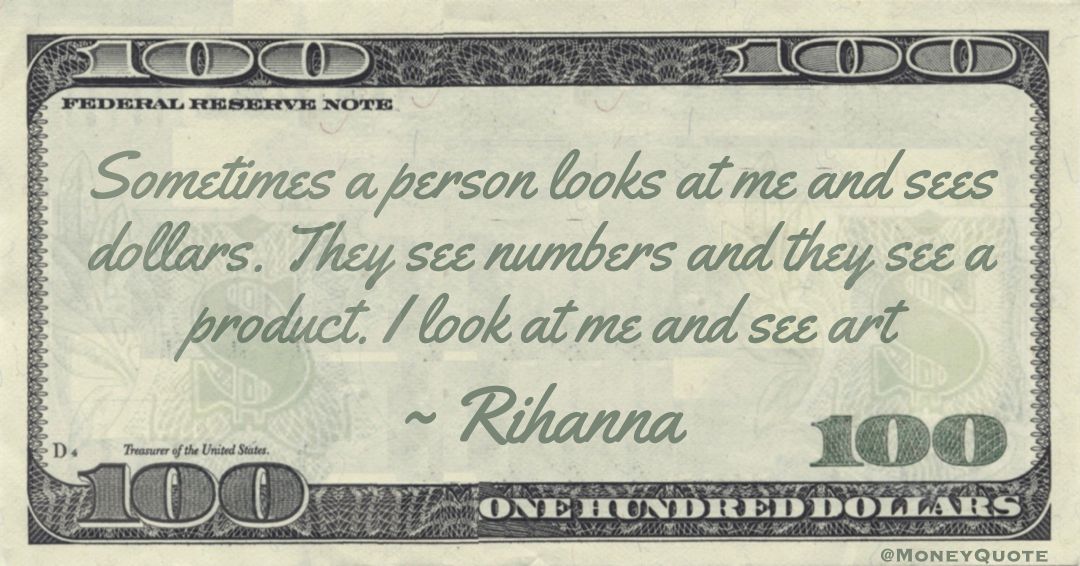 Sometimes a person looks at me and sees dollars. They see numbers and they see a product. I look at me and see art Quote