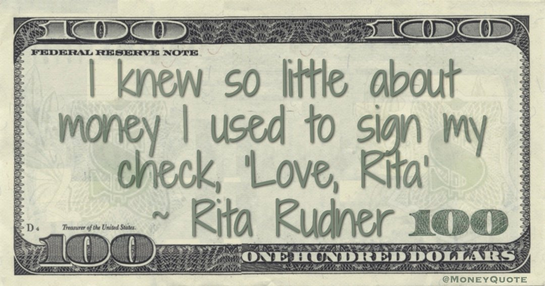 "I knew so little about money I used to sign my check, ""Love, Rita Quote"