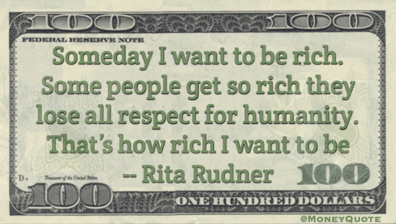Someday I want to be rich. Some people get so rich they lose all respect for humanity. That's how rich I want to be Quote