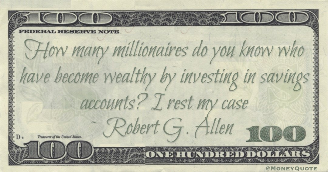 How many millionaires do you know who have become wealthy by investing in savings accounts? I rest my case Quote