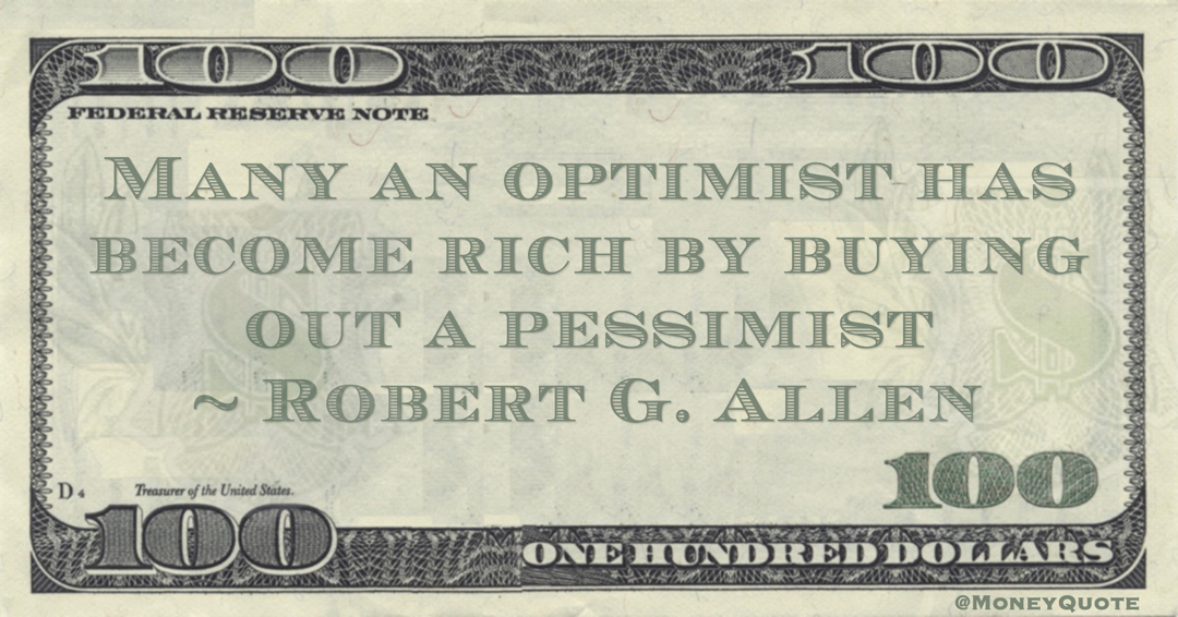 Many an optimist has become rich by buying out a pessimist Quote