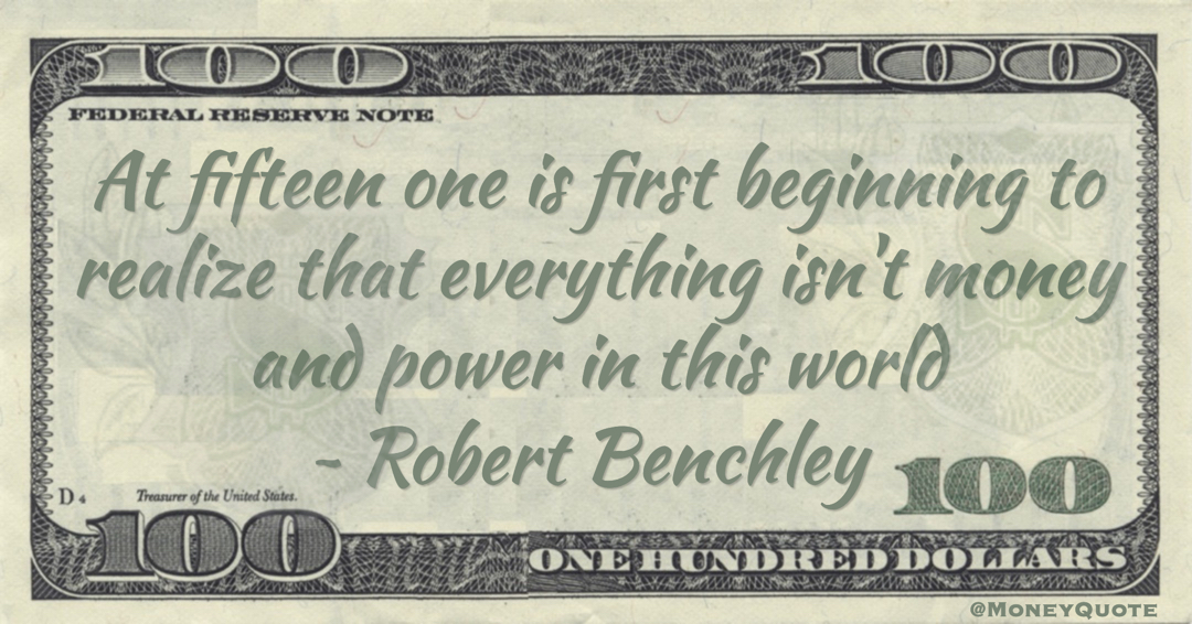 At fifteen one is first beginning to realize that everything isn't money and power in this world Quote