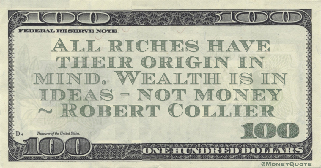 All riches have their origin in mind. Wealth is in ideas - not money Quote