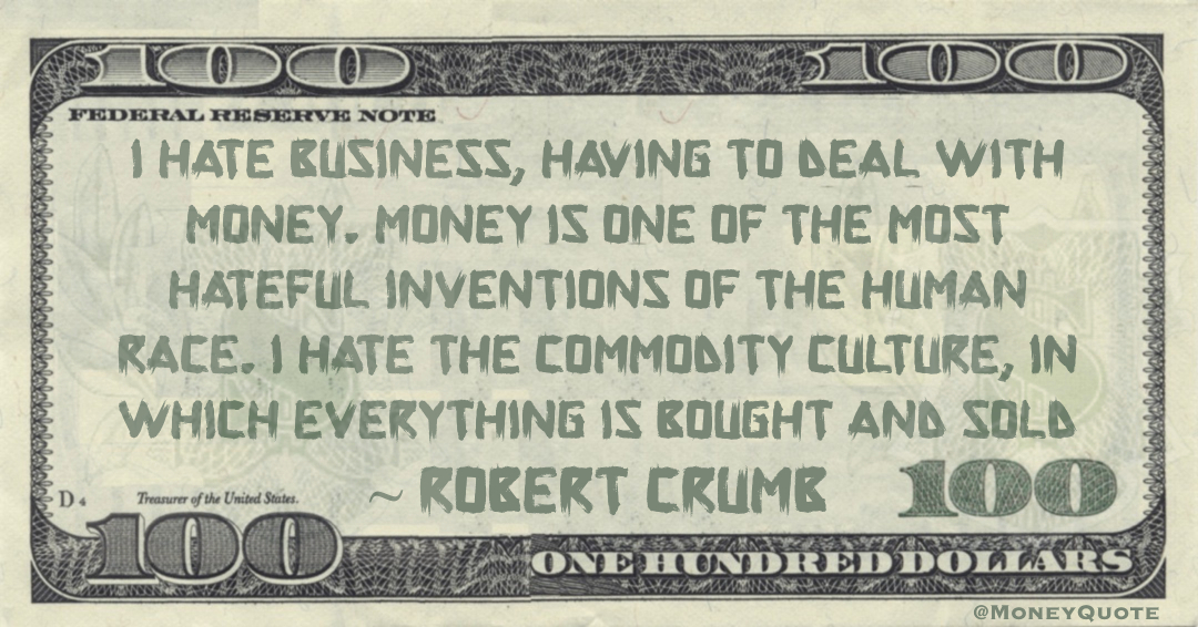 I hate business, having to deal with money. Money is one of the most hateful inventions of the human race. I hate the commodity culture, in which everything is bought and sold Quote