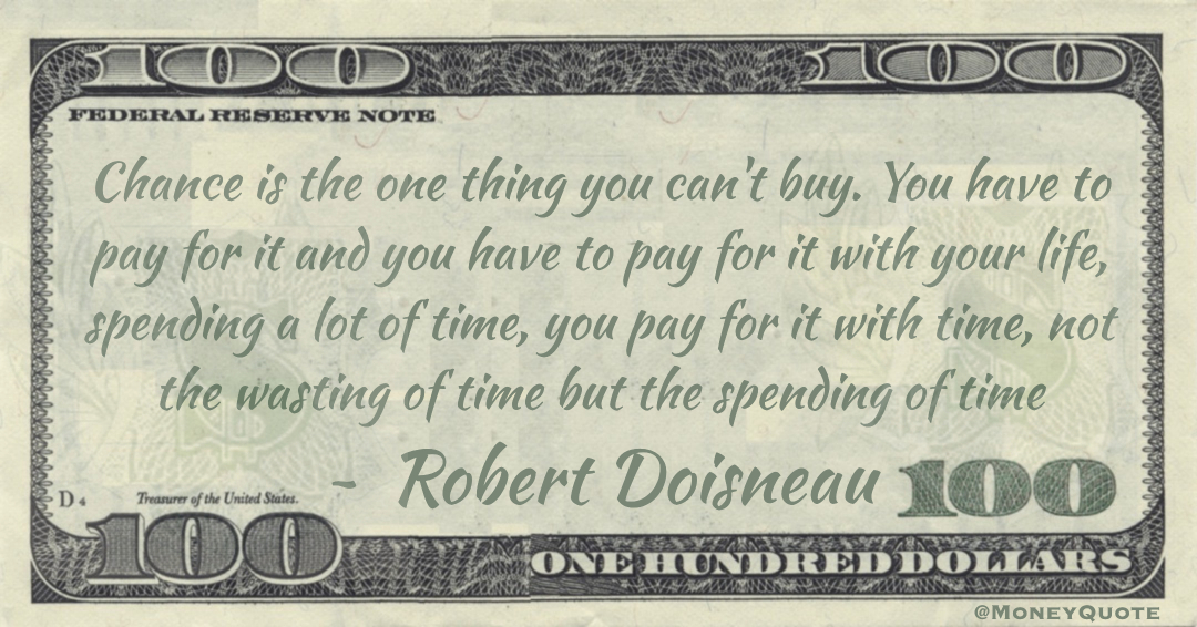 Chance is the one thing you can't buy. You have to pay for it and you have to pay for it with your life, spending a lot of time, you pay for it with time, not the wasting of time but the spending of time Quote